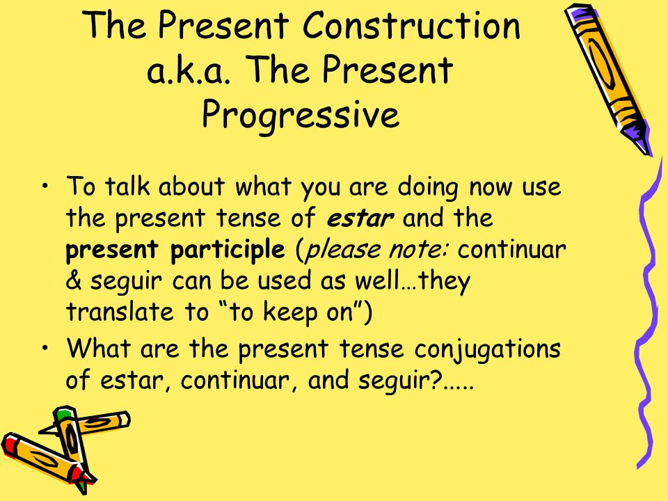 The Present Construction a.k.a. The Present Progressive To talk about what you are doing now use the present tense of estar and the present participle