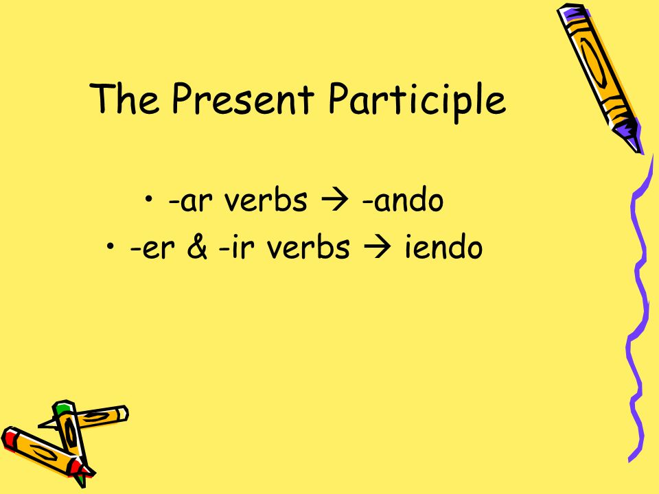 The Present Participle -ar verbs -ando -er & -ir verbs iendo
