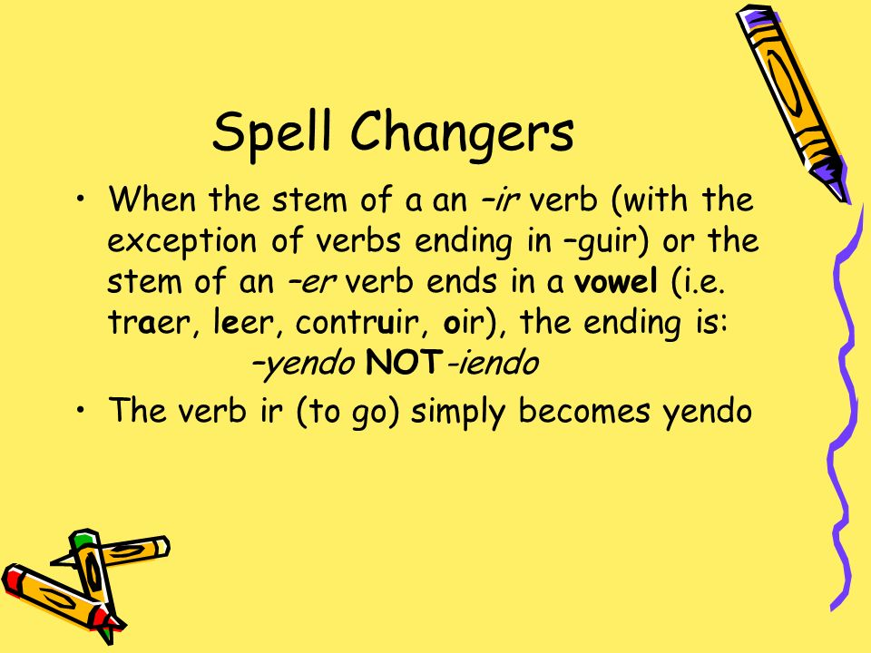 Spell Changers When the stem of a an –ir verb (with the exception of verbs ending in –guir) or the stem of an –er verb ends in a vowel (i.e. traer, le