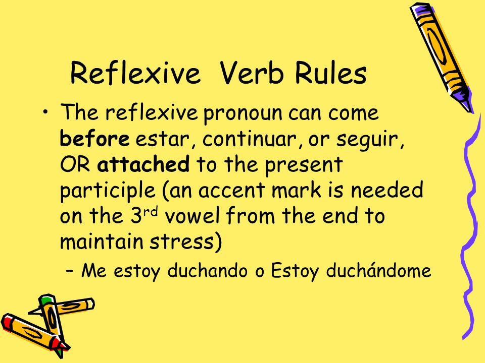 Reflexive Verb Rules The reflexive pronoun can come before estar, continuar, or seguir, OR attached to the present participle (an accent mark is needed on the 3 rd vowel from the end to maintain stress) –Me estoy duchando o Estoy duchándome