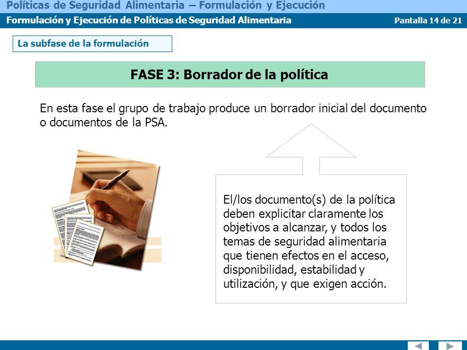Pantalla 14 de 21 Políticas de Seguridad Alimentaria – Formulación y Ejecución Formulación y Ejecución de Políticas de Seguridad Alimentaria En esta fase el grupo de trabajo produce un borrador inicial del documento o documentos de la PSA.