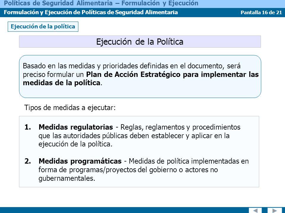Pantalla 16 de 21 Políticas de Seguridad Alimentaria – Formulación y Ejecución Formulación y Ejecución de Políticas de Seguridad Alimentaria Basado en las medidas y prioridades definidas en el documento, será preciso formular un Plan de Acción Estratégico para implementar las medidas de la política.