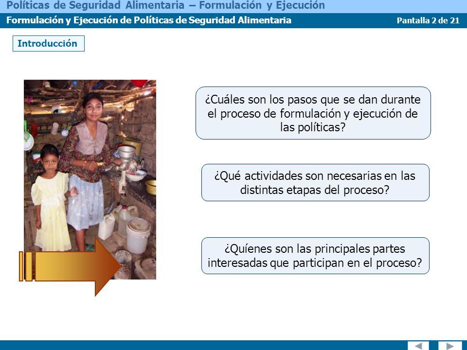 Pantalla 2 de 21 Políticas de Seguridad Alimentaria – Formulación y Ejecución Formulación y Ejecución de Políticas de Seguridad Alimentaria Introducción ¿Quíenes son las principales partes interesadas que participan en el proceso.