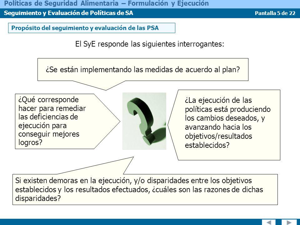Pantalla 6 de 22 Políticas de Seguridad Alimentaria – Formulación y Ejecución Seguimiento y Evaluación de Políticas de SA Evaluación Seguimiento SyE de resultados e impactos Conceptos de seguimiento y evaluación Conceptos de Seguimiento y Evaluación: Seguimiento de la ejecución del programa SyE de programas y proyectos SyE de políticas