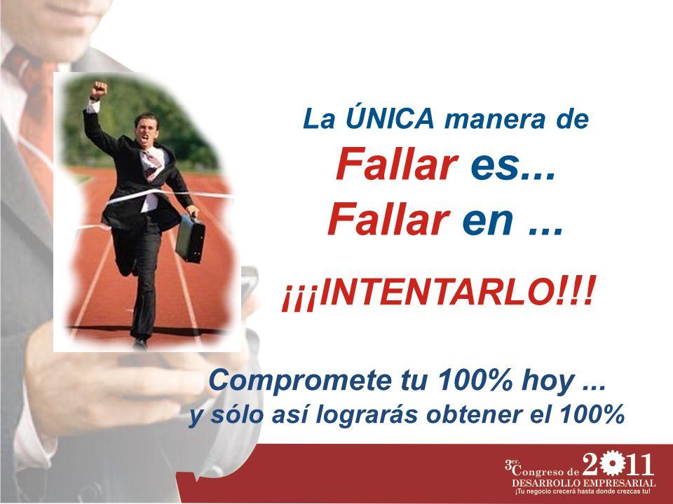 La ÚNICA manera de Fallar es... Fallar en... Compromete tu 100% hoy... y sólo así lograrás obtener el 100% ¡¡¡INTENTARLO !!!
