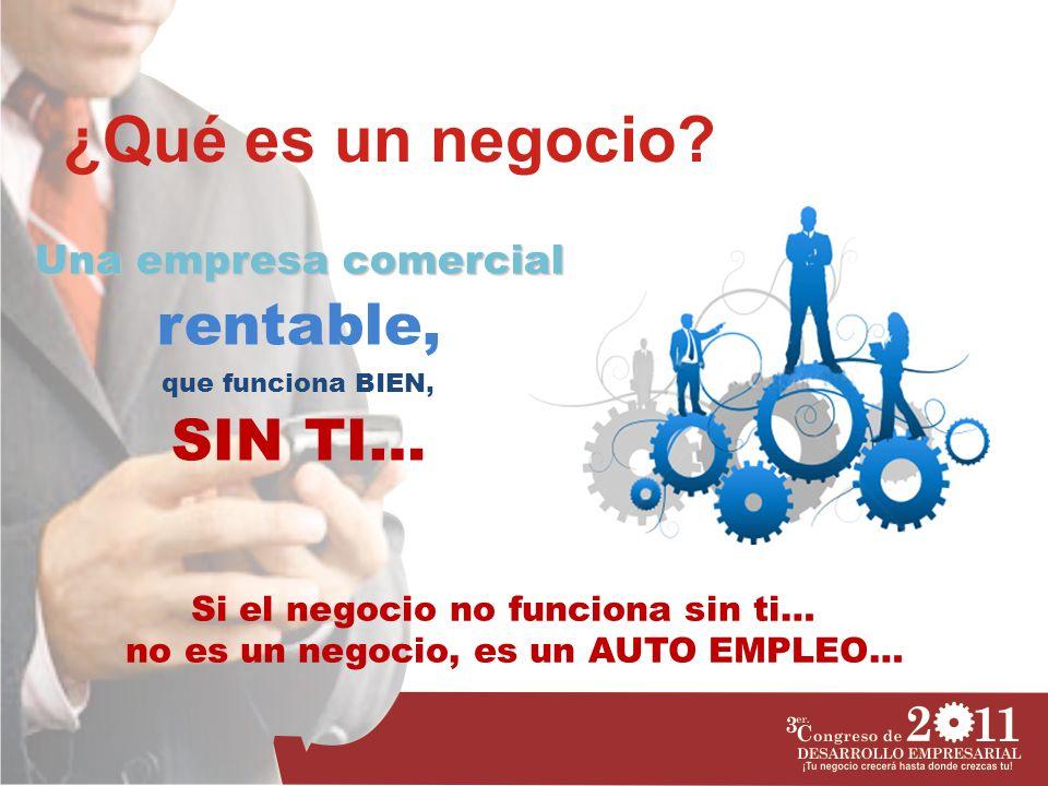 ¿Qué es un negocio? Una empresa comercial rentable, que funciona BIEN, SIN TI… Si el negocio no funciona sin ti… no es un negocio, es un AUTO EMPLEO…