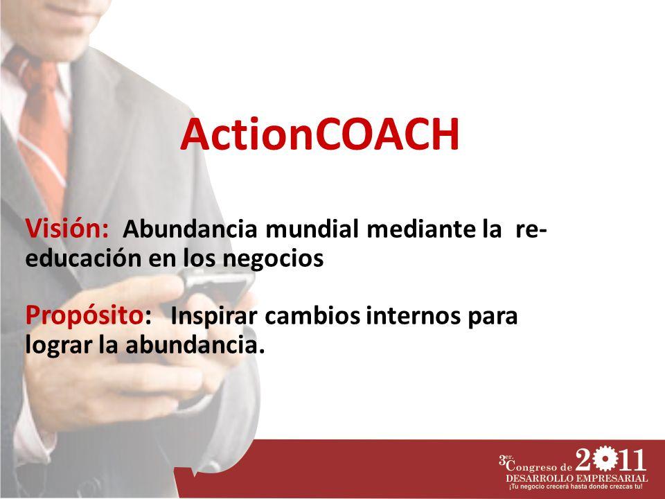 Visión: Abundancia mundial mediante la re- educación en los negocios Propósito: Inspirar cambios internos para lograr la abundancia. ActionCOACH