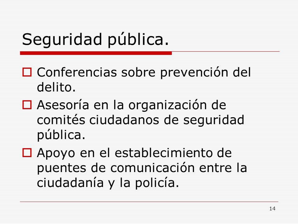 14 Seguridad pública. Conferencias sobre prevención del delito. Asesoría en la organización de comités ciudadanos de seguridad pública. Apoyo en el es