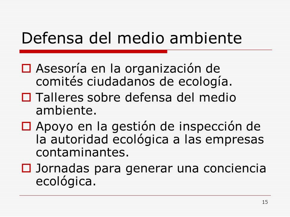 15 Defensa del medio ambiente Asesoría en la organización de comités ciudadanos de ecología. Talleres sobre defensa del medio ambiente. Apoyo en la ge
