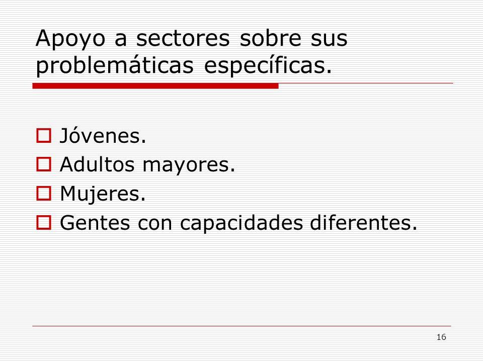 16 Apoyo a sectores sobre sus problemáticas específicas. Jóvenes. Adultos mayores. Mujeres. Gentes con capacidades diferentes.
