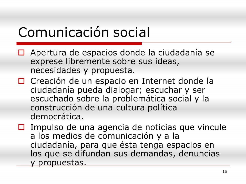 18 Comunicación social Apertura de espacios donde la ciudadanía se exprese libremente sobre sus ideas, necesidades y propuesta. Creación de un espacio
