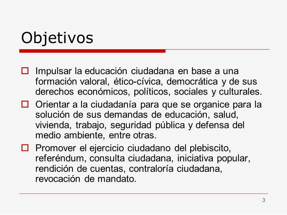 3 Objetivos Impulsar la educación ciudadana en base a una formación valoral, ético-cívica, democrática y de sus derechos económicos, políticos, social