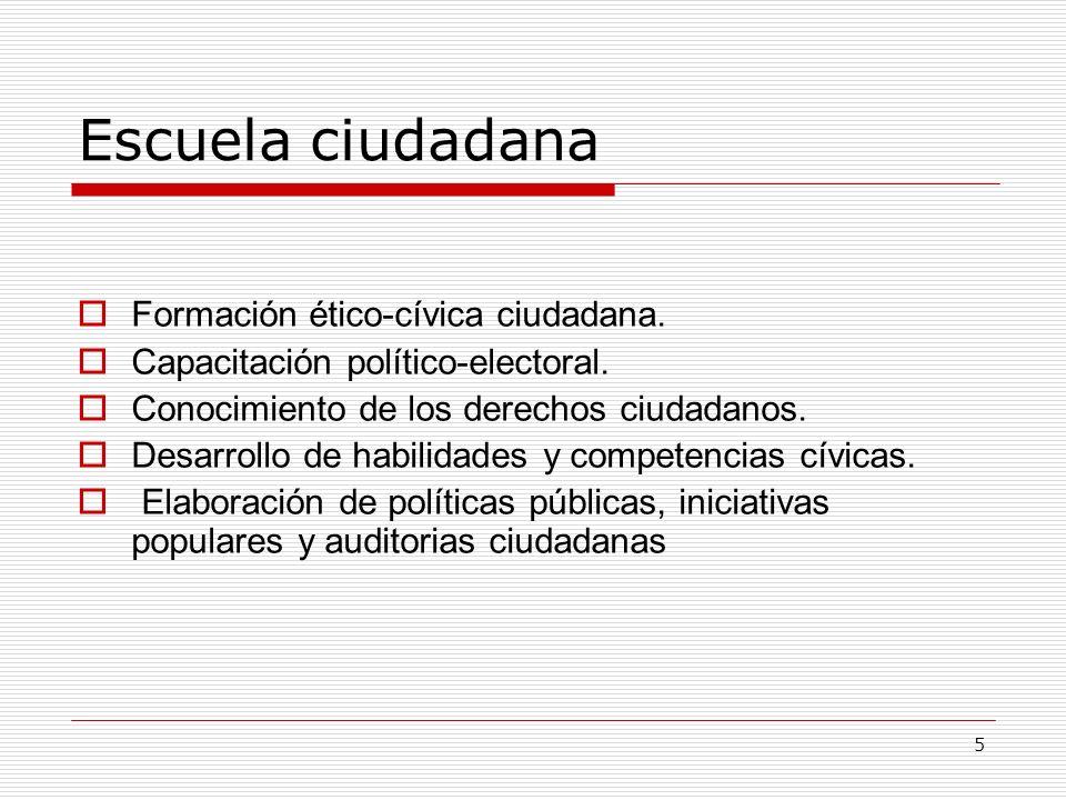 5 Escuela ciudadana Formación ético-cívica ciudadana. Capacitación político-electoral. Conocimiento de los derechos ciudadanos. Desarrollo de habilida
