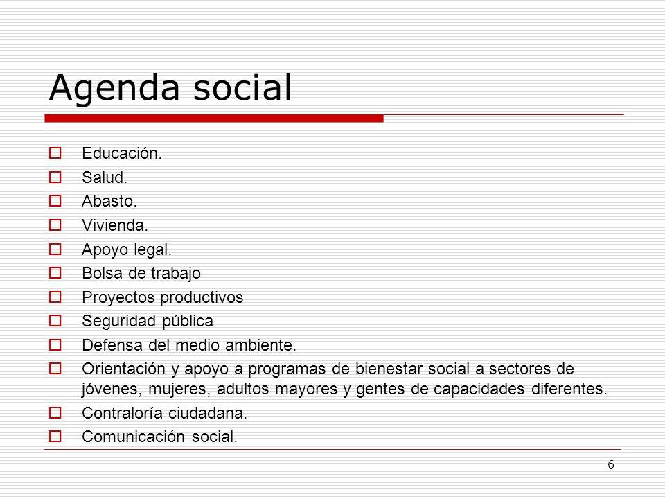 6 Agenda social Educación. Salud. Abasto. Vivienda. Apoyo legal. Bolsa de trabajo Proyectos productivos Seguridad pública Defensa del medio ambiente.