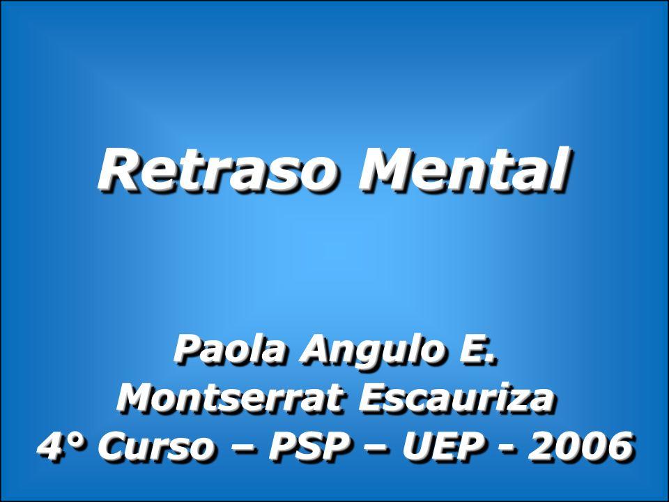 Retraso Mental Paola Angulo E. Montserrat Escauriza 4° Curso – PSP – UEP - 2006 Paola Angulo E. Montserrat Escauriza 4° Curso – PSP – UEP - 2006