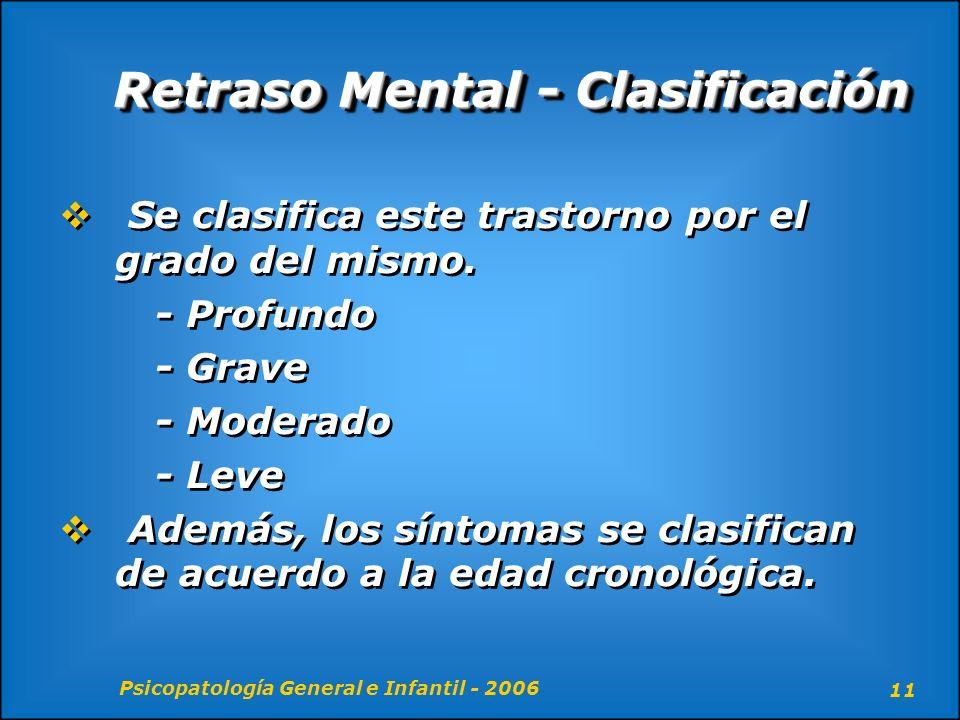Psicopatología General e Infantil - 2006 11 Retraso Mental - Clasificación Se clasifica este trastorno por el grado del mismo. - Profundo - Grave - Mo