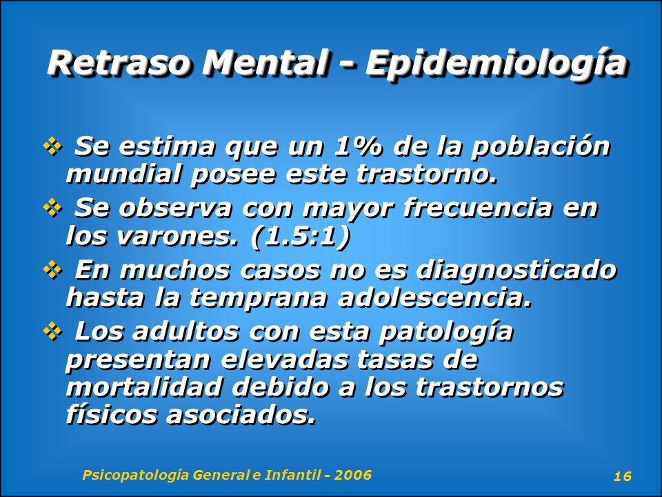 Psicopatología General e Infantil - 2006 16 Retraso Mental - Epidemiología Se estima que un 1% de la población mundial posee este trastorno. Se observ