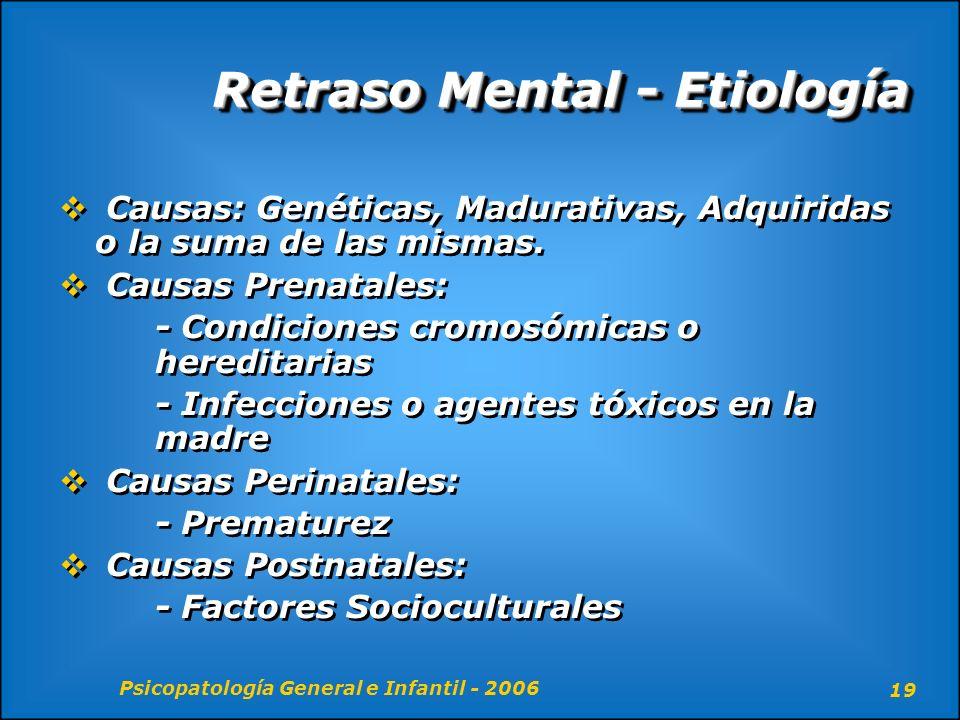 Psicopatología General e Infantil - 2006 19 Retraso Mental - Etiología Causas: Genéticas, Madurativas, Adquiridas o la suma de las mismas. Causas Pren