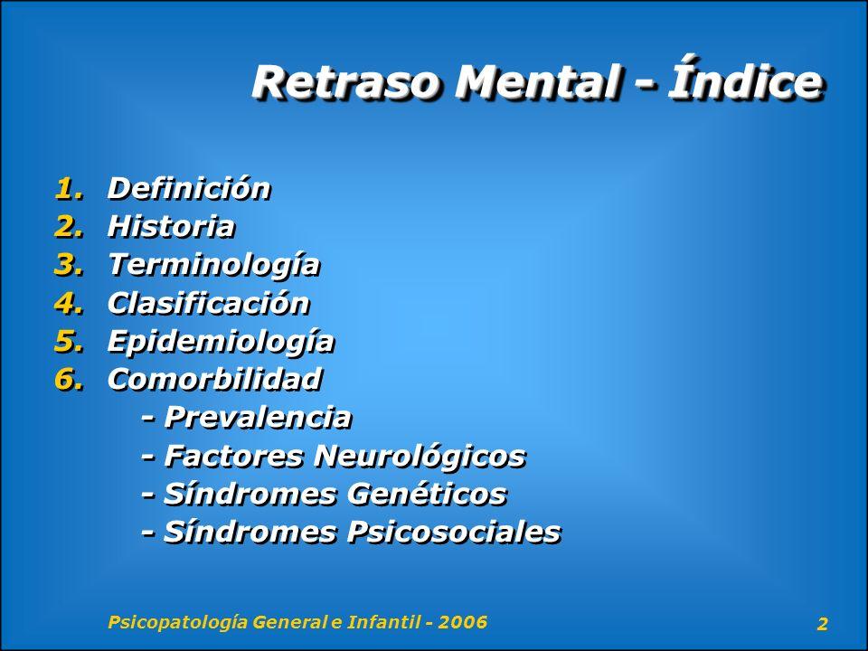 Psicopatología General e Infantil - 2006 2 Retraso Mental - Índice 1. Definición 2. Historia 3. Terminología 4. Clasificación 5. Epidemiología 6. Como
