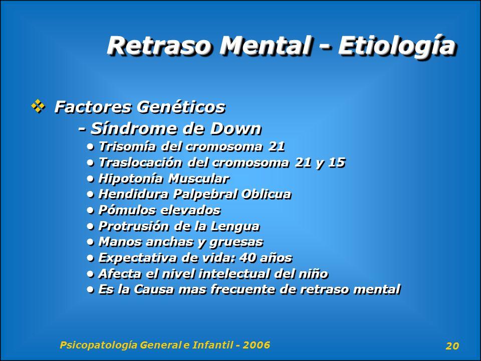 Psicopatología General e Infantil - 2006 20 Retraso Mental - Etiología Factores Genéticos - Síndrome de Down Trisomía del cromosoma 21 Traslocación de