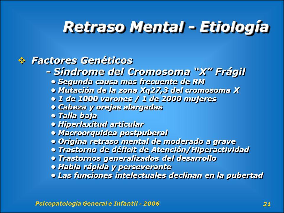 Psicopatología General e Infantil - 2006 21 Retraso Mental - Etiología Factores Genéticos - Síndrome del Cromosoma X Frágil Segunda causa mas frecuent