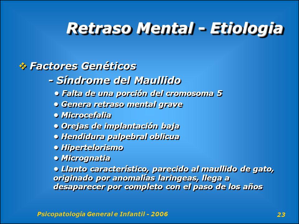 Psicopatología General e Infantil - 2006 23 Retraso Mental - Etiologia Factores Genéticos - Síndrome del Maullido Falta de una porción del cromosoma 5