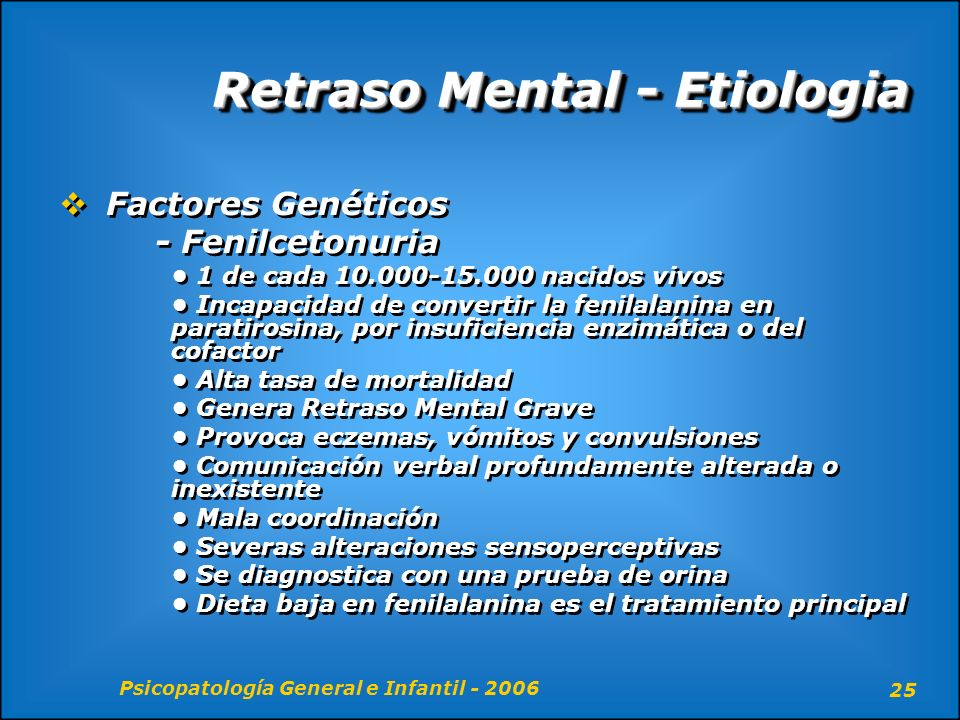 Psicopatología General e Infantil - 2006 25 Retraso Mental - Etiologia Factores Genéticos - Fenilcetonuria 1 de cada 10.000-15.000 nacidos vivos Incap