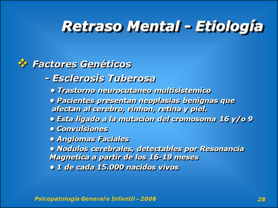 Psicopatología General e Infantil - 2006 28 Retraso Mental - Etiología Factores Genéticos - Esclerosis Tuberosa Trastorno neurocutaneo multisistemico