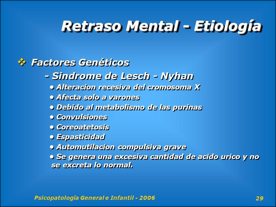 Psicopatología General e Infantil - 2006 29 Retraso Mental - Etiología Factores Genéticos - Sindrome de Lesch - Nyhan Alteracion recesiva del cromosom