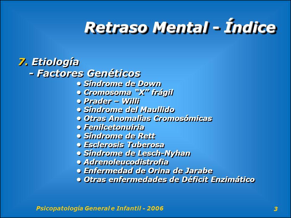 Psicopatología General e Infantil - 2006 44 Retraso Mental - Etiología Factores ambientales y Socioculturales (continuación) - Se conocen las posibles causas de ¾ partes de la población con Retraso Mental.