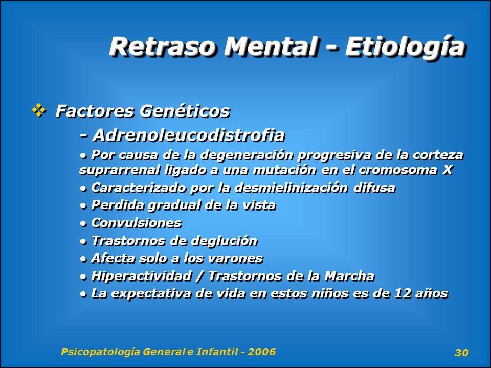 Psicopatología General e Infantil - 2006 30 Retraso Mental - Etiología Factores Genéticos - Adrenoleucodistrofia Por causa de la degeneración progresi