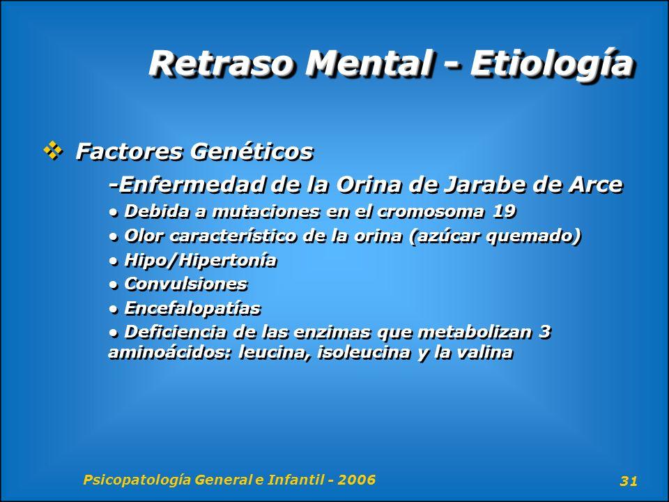 Psicopatología General e Infantil - 2006 31 Retraso Mental - Etiología Factores Genéticos -Enfermedad de la Orina de Jarabe de Arce Debida a mutacione