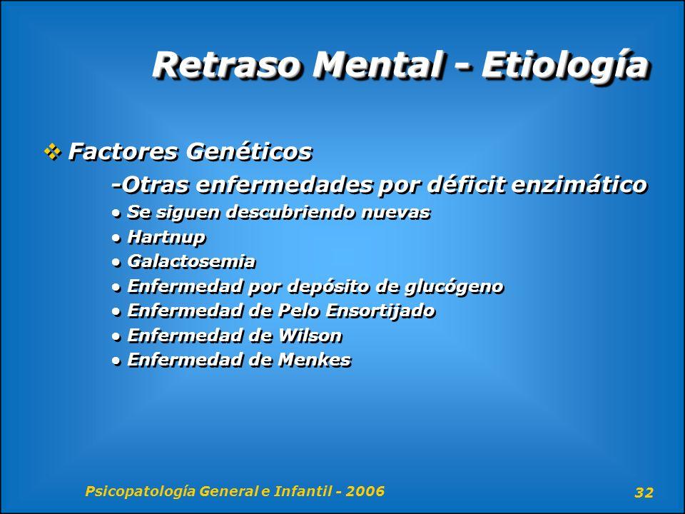 Psicopatología General e Infantil - 2006 32 Retraso Mental - Etiología Factores Genéticos -Otras enfermedades por déficit enzimático Se siguen descubr