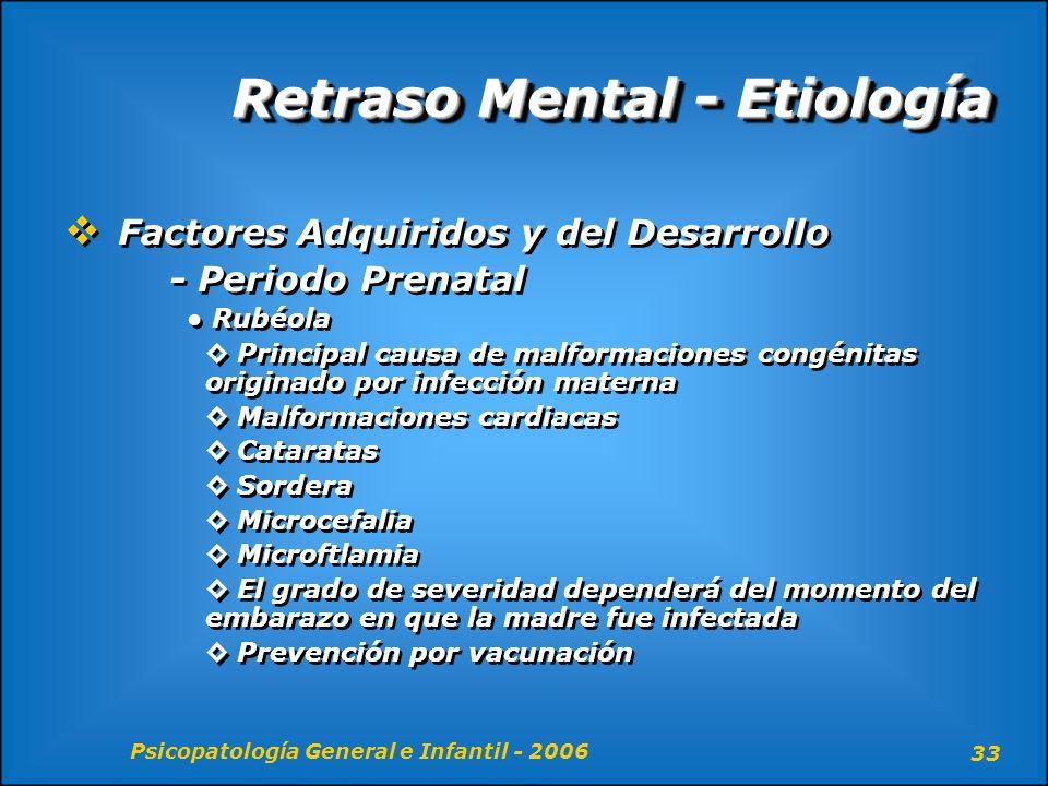 Psicopatología General e Infantil - 2006 33 Retraso Mental - Etiología Factores Adquiridos y del Desarrollo - Periodo Prenatal Rubéola Principal causa
