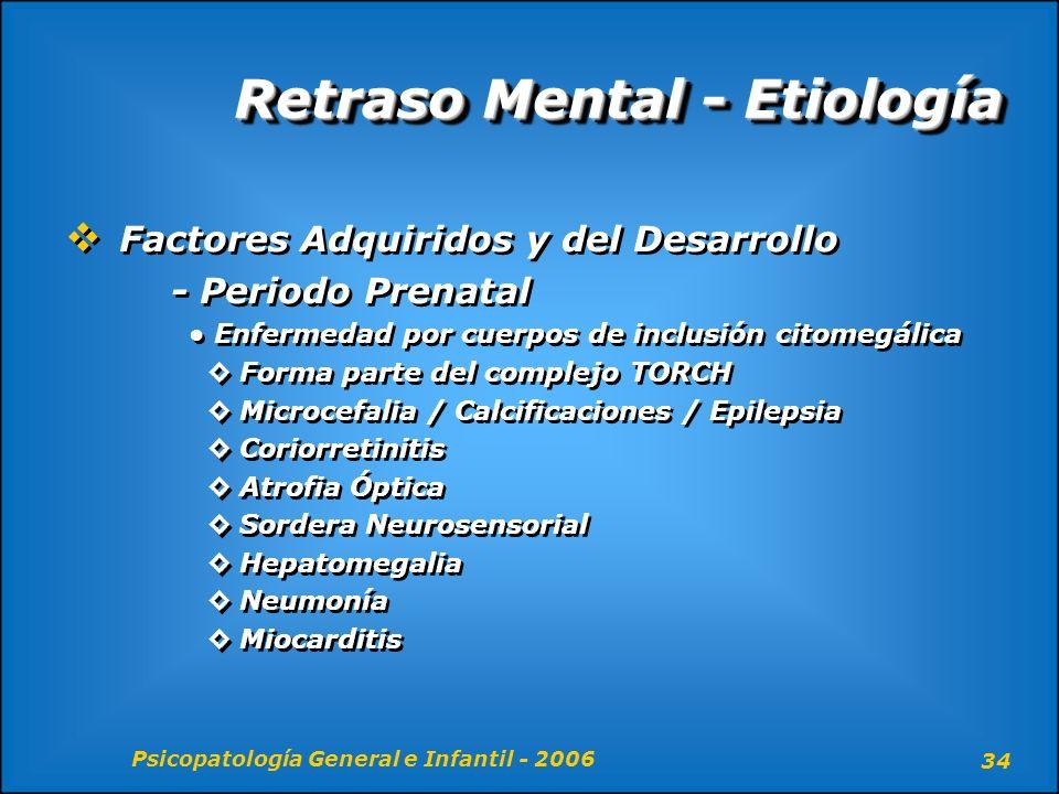 Psicopatología General e Infantil - 2006 34 Retraso Mental - Etiología Factores Adquiridos y del Desarrollo - Periodo Prenatal Enfermedad por cuerpos