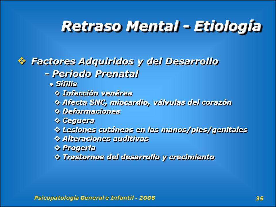 Psicopatología General e Infantil - 2006 35 Retraso Mental - Etiología Factores Adquiridos y del Desarrollo - Periodo Prenatal Sífilis Infección venér