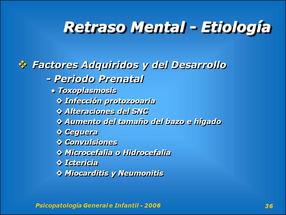 Psicopatología General e Infantil - 2006 36 Retraso Mental - Etiología Factores Adquiridos y del Desarrollo - Periodo Prenatal Toxoplasmosis Infección