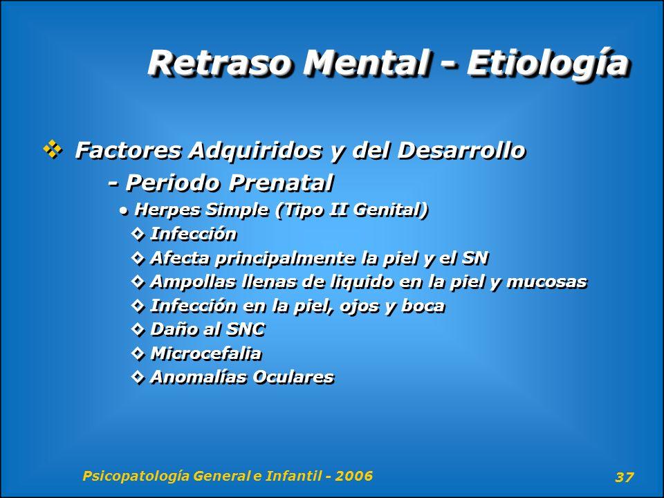 Psicopatología General e Infantil - 2006 37 Retraso Mental - Etiología Factores Adquiridos y del Desarrollo - Periodo Prenatal Herpes Simple (Tipo II