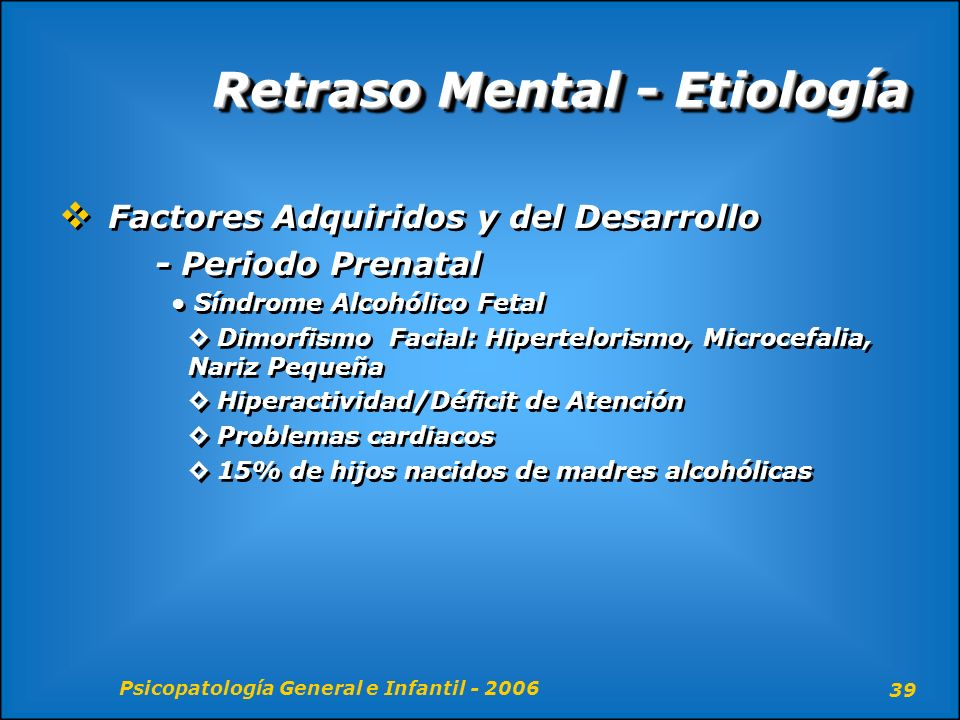 Psicopatología General e Infantil - 2006 39 Retraso Mental - Etiología Factores Adquiridos y del Desarrollo - Periodo Prenatal Síndrome Alcohólico Fet