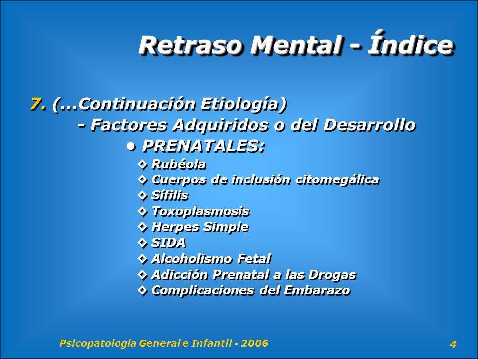 Psicopatología General e Infantil - 2006 4 Retraso Mental - Índice 7. (...Continuación Etiología) - Factores Adquiridos o del Desarrollo PRENATALES: R