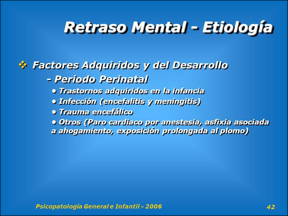 Psicopatología General e Infantil - 2006 42 Retraso Mental - Etiología Factores Adquiridos y del Desarrollo - Periodo Perinatal Trastornos adquiridos