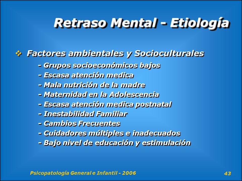 Psicopatología General e Infantil - 2006 43 Retraso Mental - Etiología Factores ambientales y Socioculturales - Grupos socioeconómicos bajos - Escasa