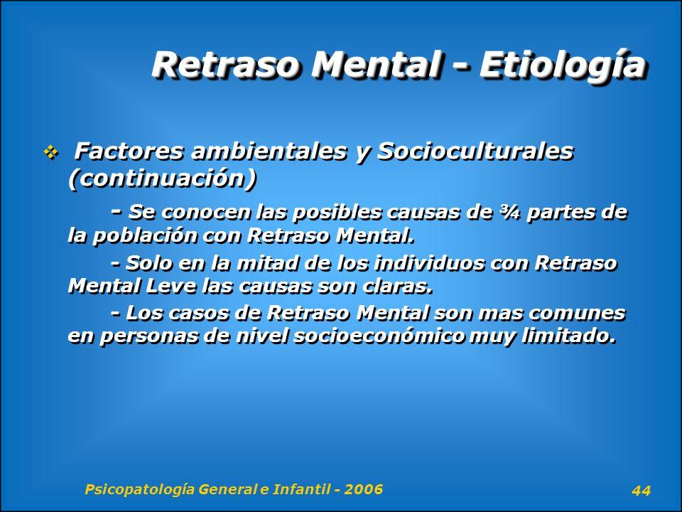 Psicopatología General e Infantil - 2006 44 Retraso Mental - Etiología Factores ambientales y Socioculturales (continuación) - Se conocen las posibles