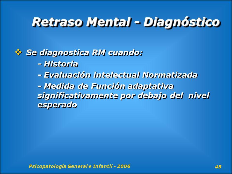 Psicopatología General e Infantil - 2006 45 Retraso Mental - Diagnóstico Se diagnostica RM cuando: - Historia - Evaluación intelectual Normatizada - M