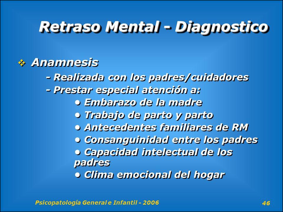 Psicopatología General e Infantil - 2006 46 Retraso Mental - Diagnostico Anamnesis - Realizada con los padres/cuidadores - Prestar especial atención a