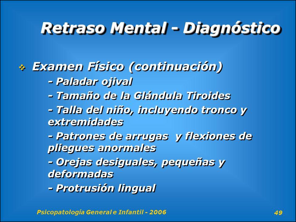 Psicopatología General e Infantil - 2006 49 Retraso Mental - Diagnóstico Examen Físico (continuación) - Paladar ojival - Tamaño de la Glándula Tiroide