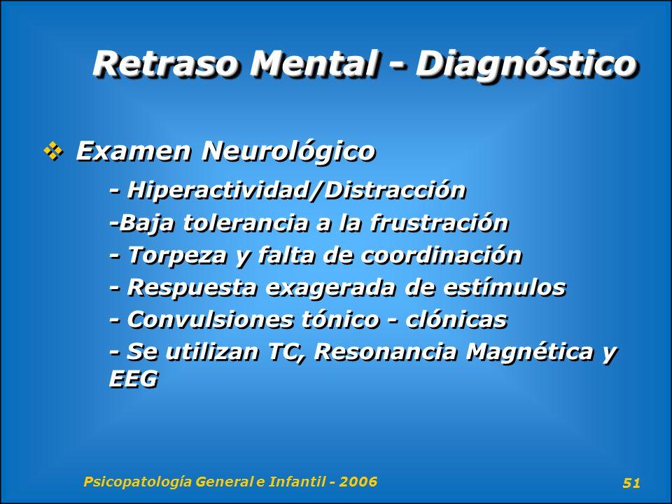Psicopatología General e Infantil - 2006 51 Retraso Mental - Diagnóstico Examen Neurológico - Hiperactividad/Distracción -Baja tolerancia a la frustra