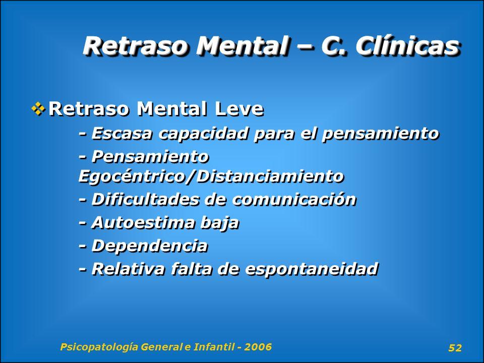 Psicopatología General e Infantil - 2006 52 Retraso Mental – C. Clínicas Retraso Mental Leve - Escasa capacidad para el pensamiento - Pensamiento Egoc