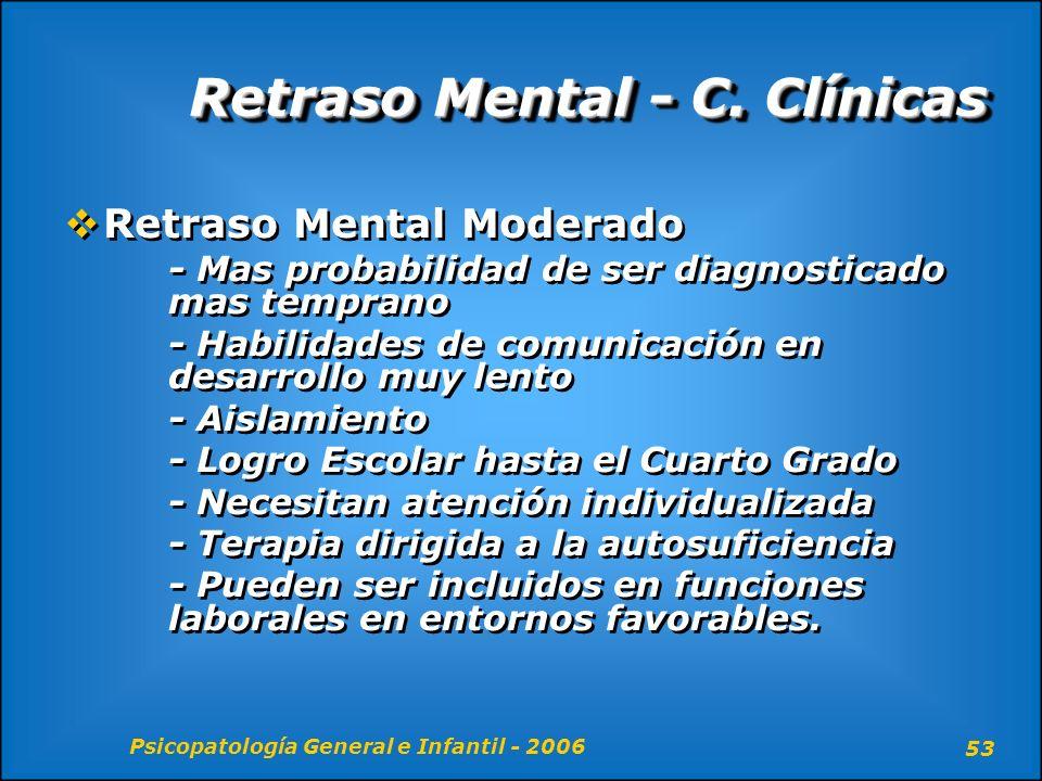 Psicopatología General e Infantil - 2006 53 Retraso Mental - C. Clínicas Retraso Mental Moderado - Mas probabilidad de ser diagnosticado mas temprano