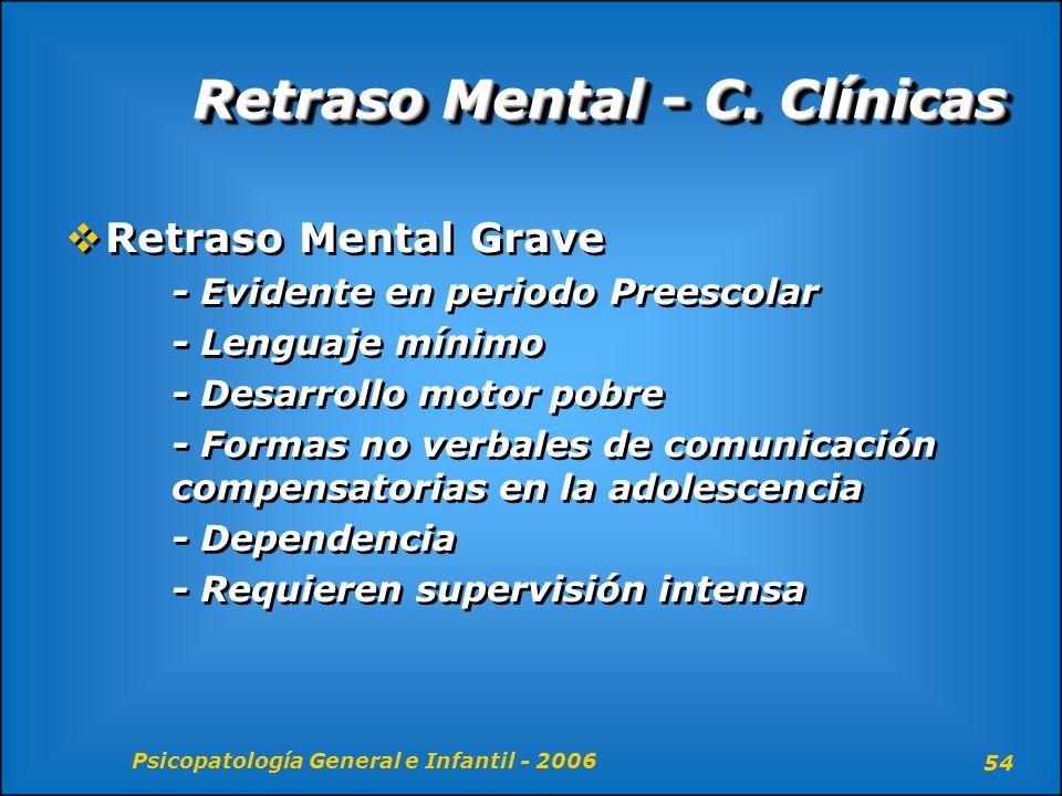Psicopatología General e Infantil - 2006 54 Retraso Mental - C. Clínicas Retraso Mental Grave - Evidente en periodo Preescolar - Lenguaje mínimo - Des